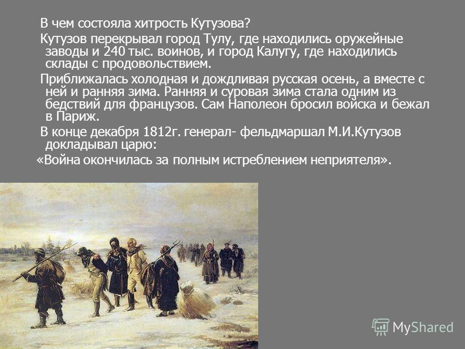 В чем состояла хитрость Кутузова? Кутузов перекрывал город Тулу, где находились оружейные заводы и 240 тыс. воинов, и город Калугу, где находились склады с продовольствием. Приближалась холодная и дождливая русская осень, а вместе с ней и ранняя зима