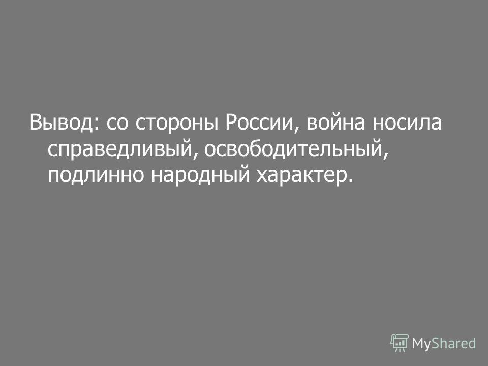 Вывод: со стороны России, война носила справедливый, освободительный, подлинно народный характер.