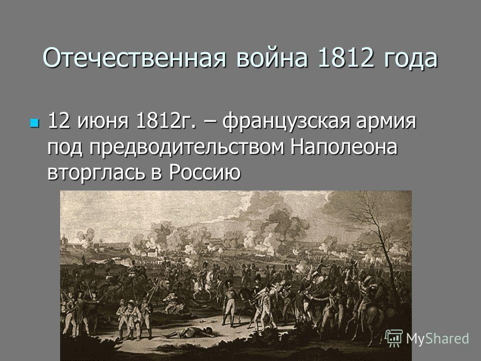 Отечественная война 1812 года 12 июня 1812г. – французская армия под предводительством Наполеона вторглась в Россию 12 июня 1812г. – французская армия под предводительством Наполеона вторглась в Россию