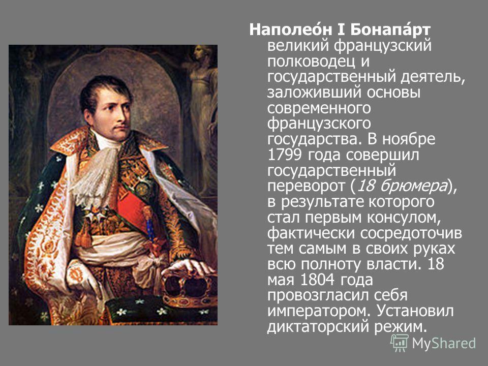 Наполео́н I Бонапа́рт великий французский полководец и государственный деятель, заложивший основы современного французского государства. В ноябре 1799 года совершил государственный переворот (18 брюмера), в результате которого стал первым консулом, ф