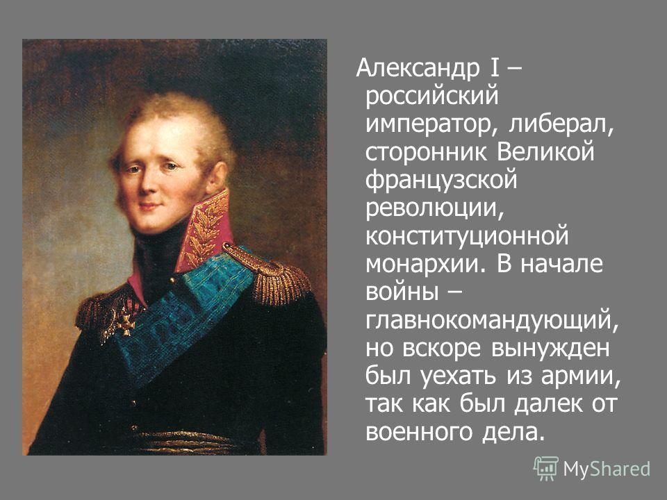 Александр I – российский император, либерал, сторонник Великой французской революции, конституционной монархии. В начале войны – главнокомандующий, но вскоре вынужден был уехать из армии, так как был далек от военного дела.