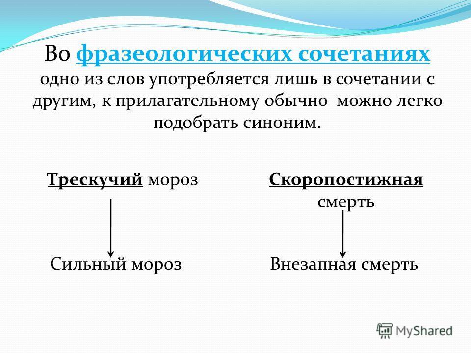 Во фразеологических сочетаниях одно из слов употребляется лишь в сочетании с другим, к прилагательному обычно можно легко подобрать синоним. Трескучий морозСкоропостижная смерть Сильный морозВнезапная смерть