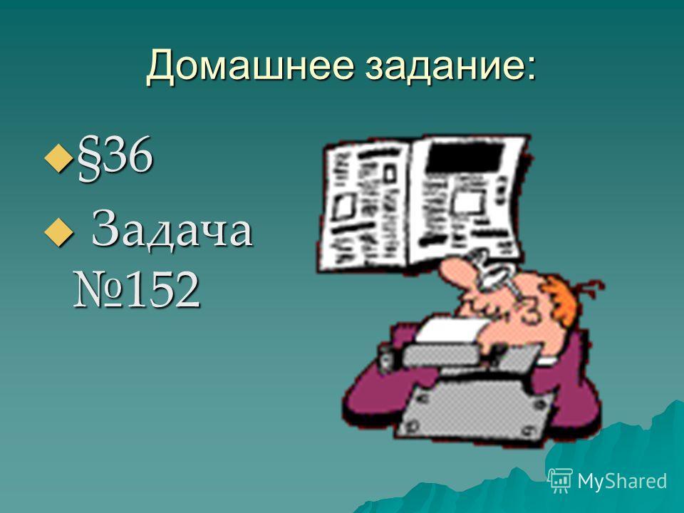 Домашнее задание: §36 §36 Задача 152 Задача 152