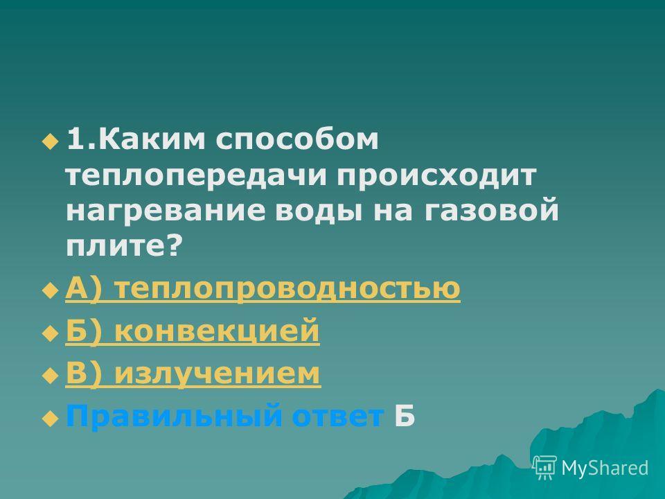 1.Каким способом теплопередачи происходит нагревание воды на газовой плите? А) теплопроводностью Б) конвекцией В) излучением Правильный ответ Б