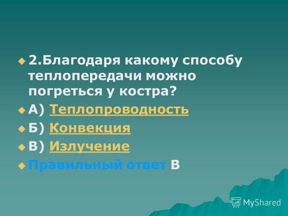 2.Благодаря какому способу теплопередачи можно погреться у костра? А) ТеплопроводностьТеплопроводность Б) КонвекцияКонвекция В) ИзлучениеИзлучение Правильный ответ В