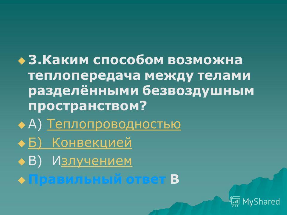 3.Каким способом возможна теплопередача между телами разделёнными безвоздушным пространством? А) ТеплопроводностьюТеплопроводностью Б) Конвекцией В) Излучениемзлучением Правильный ответ В