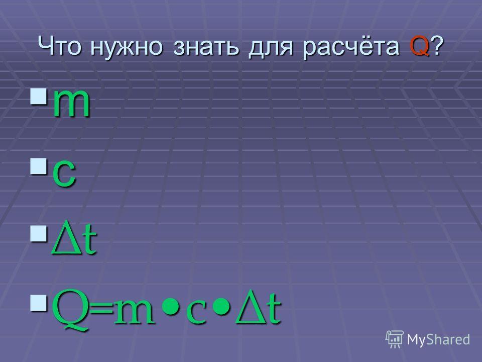 Что нужно знать для расчёта Q? m c t Q=mct