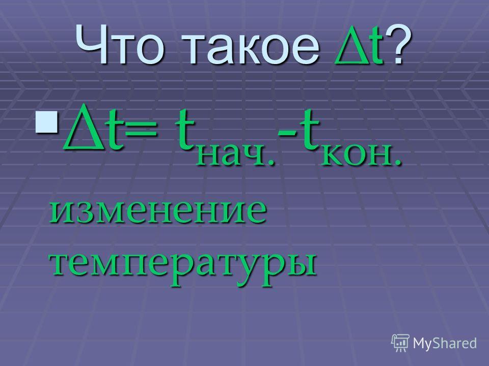 Что такое t? t= tнач.-tкон. изменение температуры