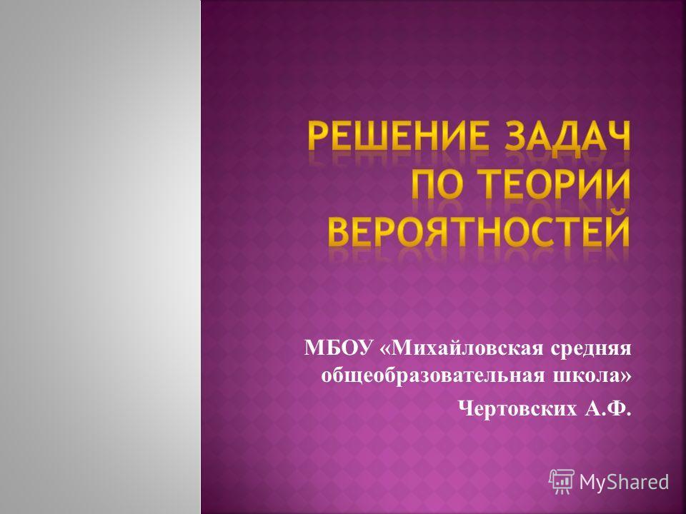 МБОУ «Михайловская средняя общеобразовательная школа» Чертовских А.Ф.