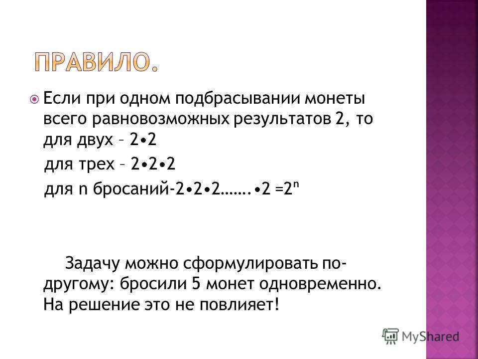 Если при одном подбрасывании монеты всего равновозможных результатов 2, то для двух – 22 для трех – 222 для n бросаний-222…….2 =2 Задачу можно сформулировать по- другому: бросили 5 монет одновременно. На решение это не повлияет!
