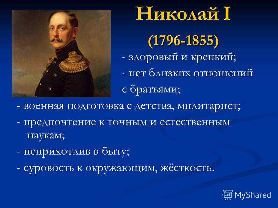 (1796-1855) Николай I (1796-1855) - здоровый и крепкий; - нет близких отношений с братьями; - военная подготовка с детства, милитарист; - предпочтение к точным и естественным наукам; - неприхотлив в быту; - суровость к окружающим, жёсткость.