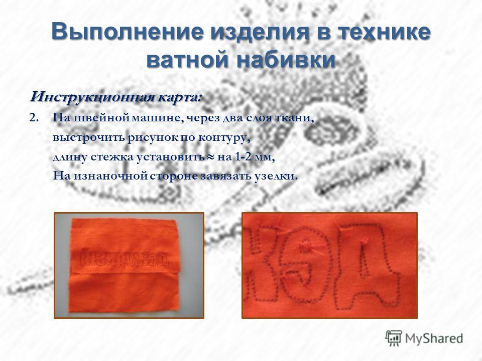 Выполнение изделия в технике ватной набивки Инструкционная карта: 2. На швейной машине, через два слоя ткани, выстрочить рисунок по контуру, длину стежка установить на 1-2 мм, На изнаночной стороне завязать узелки.