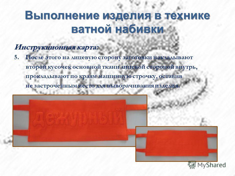Выполнение изделия в технике ватной набивки Инструкционная карта: 5. После этого на лицевую сторону заготовки накладывают второй кусочек основной ткани лицевой стороной внутрь, прокладывают по краям машинную строчку, оставив не застроченным место для