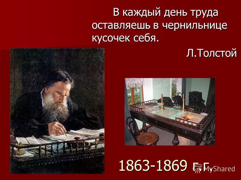 1863-1869 г.г. В каждый день труда оставляешь в чернильнице кусочек себя. В каждый день труда оставляешь в чернильнице кусочек себя. Л.Толстой Л.Толстой