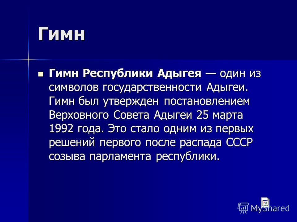 Гимн Гимн Республики Адыгея один из символов государственности Адыгеи. Гимн был утвержден постановлением Верховного Совета Адыгеи 25 марта 1992 года. Это стало одним из первых решений первого после распада СССР созыва парламента республики. Гимн Респ