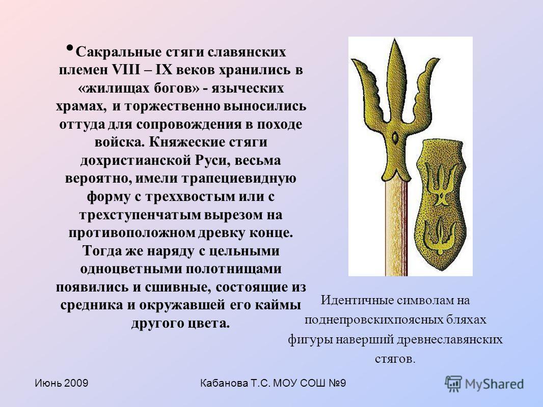 Июнь 2009Кабанова Т.С. МОУ СОШ 9 Сакральные стяги славянских племен VIII – IX веков хранились в «жилищах богов» - языческих храмах, и торжественно выносились оттуда для сопровождения в походе войска. Княжеские стяги дохристианской Руси, весьма вероят