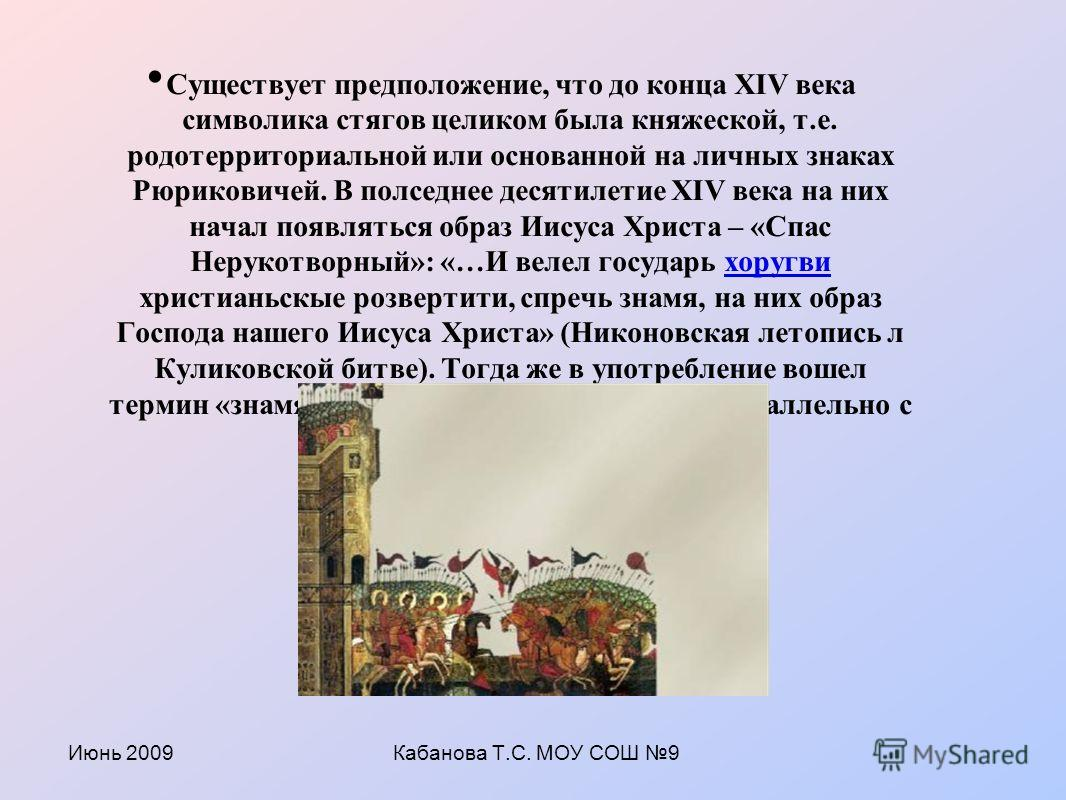 Июнь 2009Кабанова Т.С. МОУ СОШ 9 Существует предположение, что до конца XIV века символика стягов целиком была княжеской, т.е. родотерриториальной или основанной на личных знаках Рюриковичей. В полседнее десятилетие XIV века на них начал появляться о