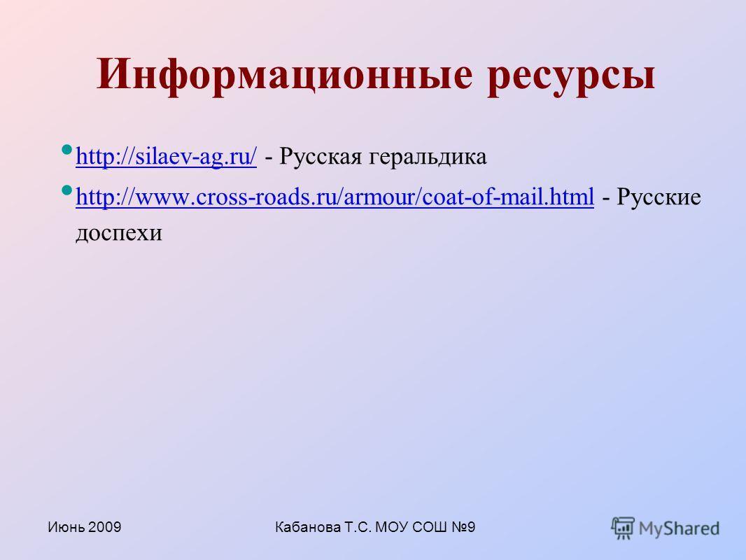 Июнь 2009Кабанова Т.С. МОУ СОШ 9 Информационные ресурсы http://silaev-ag.ru/ - Русская геральдика http://silaev-ag.ru/ http://www.cross-roads.ru/armour/coat-of-mail.html - Русские доспехи http://www.cross-roads.ru/armour/coat-of-mail.html