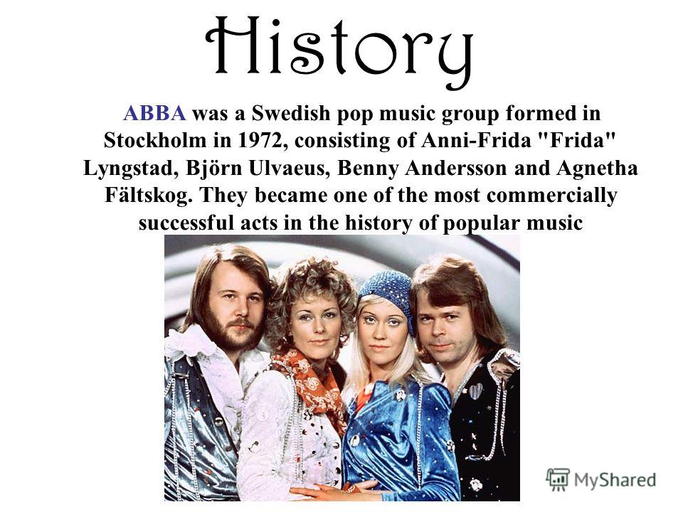 History ABBA was a Swedish pop music group formed in Stockholm in 1972, consisting of Anni-Frida