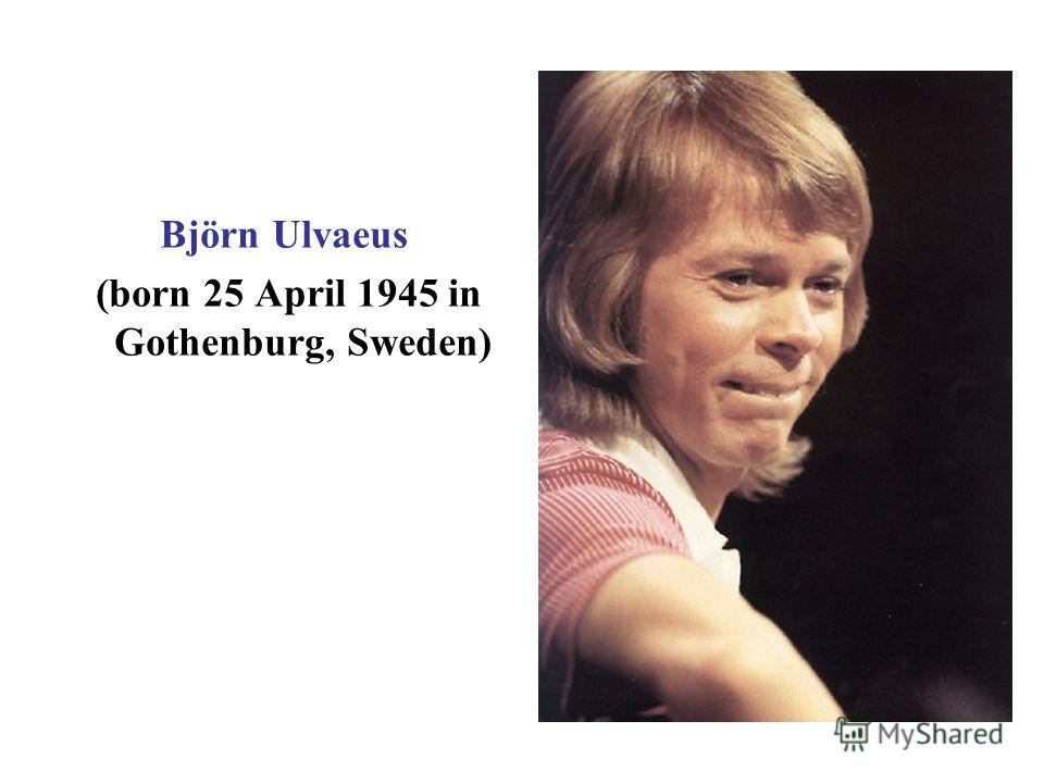 Björn Ulvaeus (born 25 April 1945 in Gothenburg, Sweden)