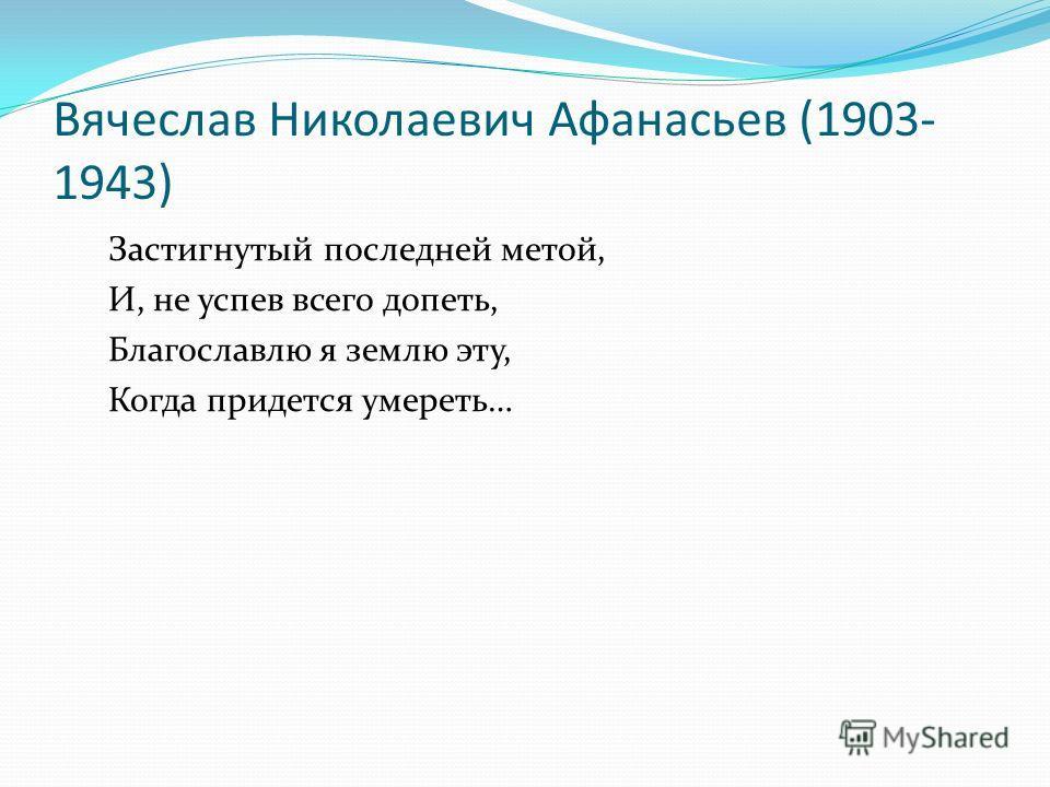 Вячеслав Николаевич Афанасьев (1903- 1943) Застигнутый последней метой, И, не успев всего допеть, Благославлю я землю эту, Когда придется умереть…