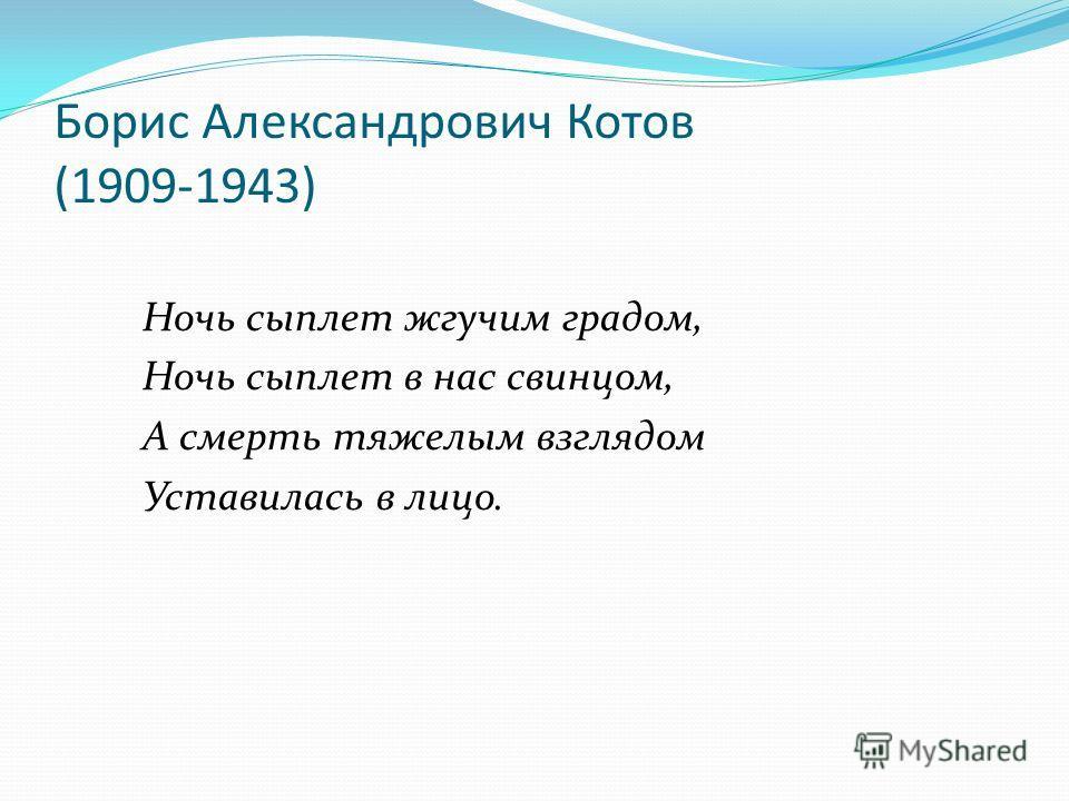 Борис Александрович Котов (1909-1943) Ночь сыплет жгучим градом, Ночь сыплет в нас свинцом, А смерть тяжелым взглядом Уставилась в лицо.