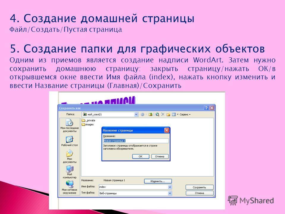 4. Создание домашней страницы Файл/Создать/Пустая страница 5. Создание папки для графических объектов Одним из приемов является создание надписи WordArt. Затем нужно сохранить домашнюю страницу: закрыть страницу/нажать ОК/в открывшемся окне ввести Им