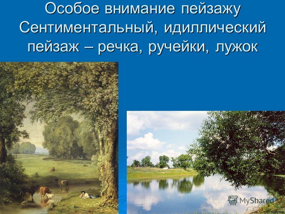 Особое внимание пейзажу Сентиментальный, идиллический пейзаж – речка, ручейки, лужок