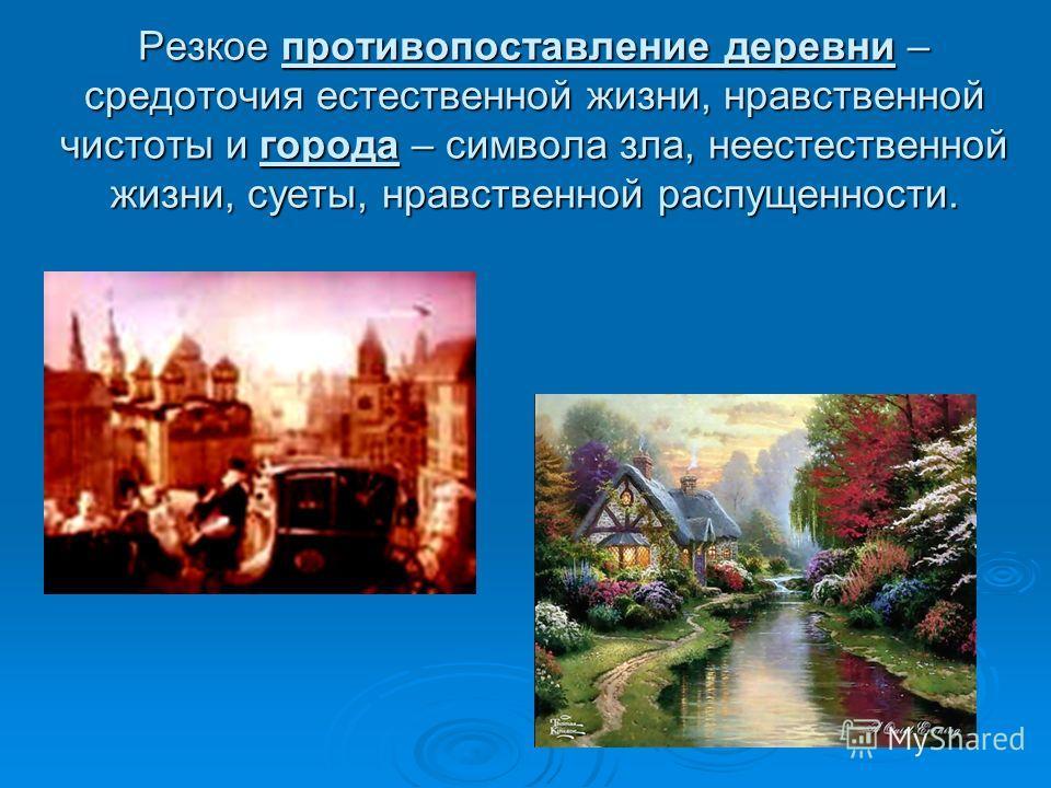 Резкое противопоставление деревни – средоточия естественной жизни, нравственной чистоты и города – символа зла, неестественной жизни, суеты, нравственной распущенности.