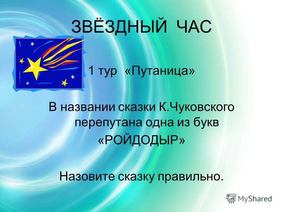 ЗВЁЗДНЫЙ ЧАС 1 тур «Путаница» В названии сказки К.Чуковского перепутана одна из букв «РОЙДОДЫР» Назовите сказку правильно.