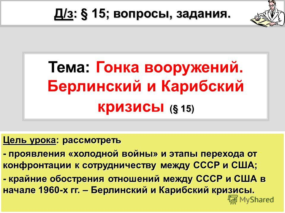 Цель урока: рассмотреть - проявления «холодной войны» и этапы перехода от конфронтации к сотрудничеству между СССР и США; - крайние обострения отношений между СССР и США в начале 1960-х гг. – Берлинский и Карибский кризисы. Д/з: § 15; вопросы, задани