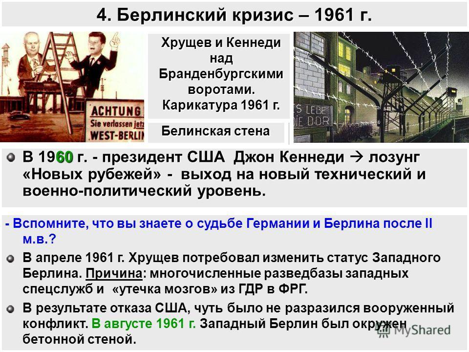 4. Берлинский кризис – 1961 г. В 1960 г. - президент США Джон Кеннеди лозунг «Новых рубежей» - выход на новый технический и военно-политический уровень. - Вспомните, что вы знаете о судьбе Германии и Берлина после II м.в.? В апреле 1961 г. Хрущев пот