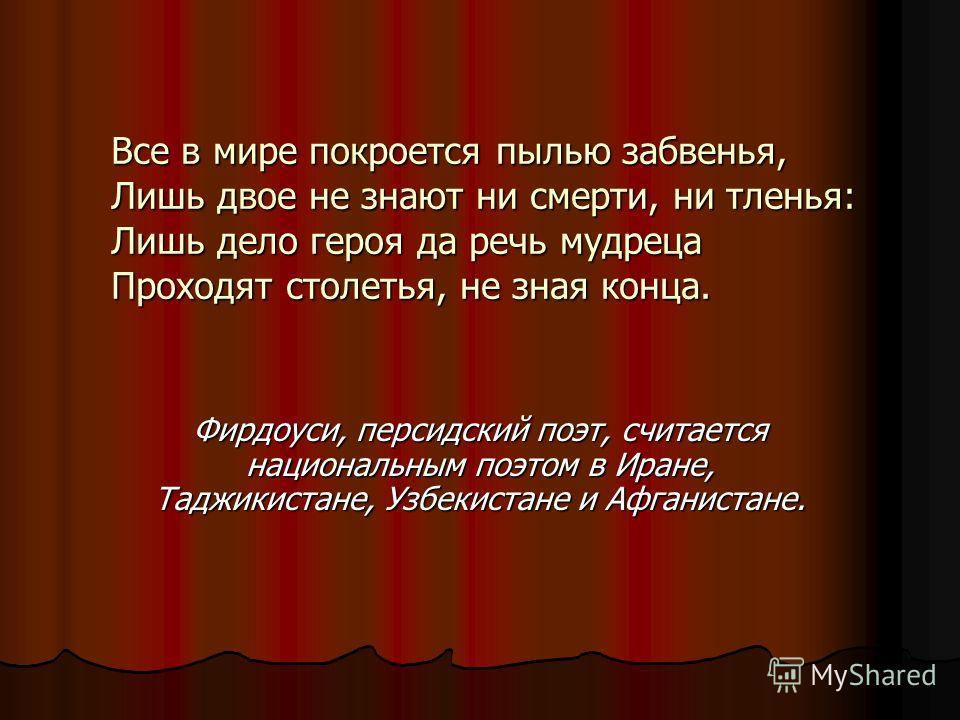 Все в мире покроется пылью забвенья, Лишь двое не знают ни смерти, ни тленья: Лишь дело героя да речь мудреца Проходят столетья, не зная конца. Фирдоуси, персидский поэт, считается национальным поэтом в Иране, Таджикистане, Узбекистане и Афганистане.