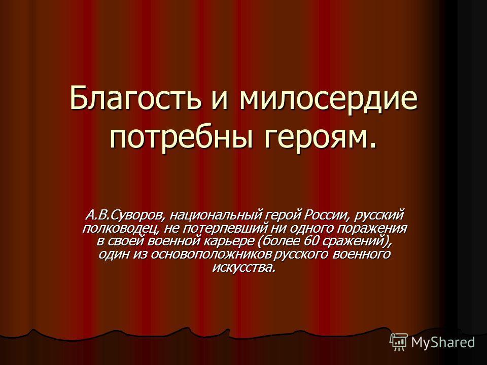 Благость и милосердие потребны героям. А.В.Суворов, национальный герой России, русский полководец, не потерпевший ни одного поражения в своей военной карьере (более 60 сражений), один из основоположников русского военного искусства.