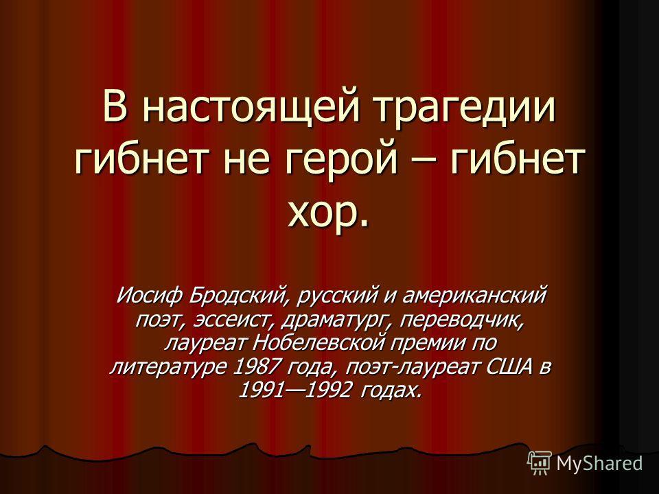 В настоящей трагедии гибнет не герой – гибнет хор. Иосиф Бродский, русский и американский поэт, эссеист, драматург, переводчик, лауреат Нобелевской премии по литературе 1987 года, поэт-лауреат США в 19911992 годах.