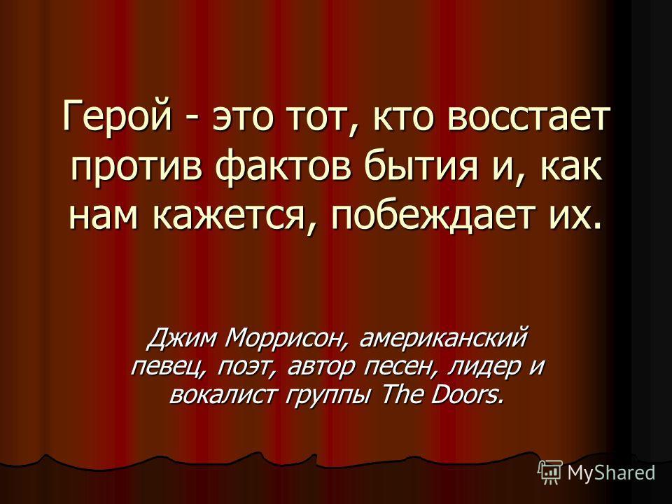 Герой - это тот, кто восстает против фактов бытия и, как нам кажется, побеждает их. Джим Моррисон, американский певец, поэт, автор песен, лидер и вокалист группы The Doors.