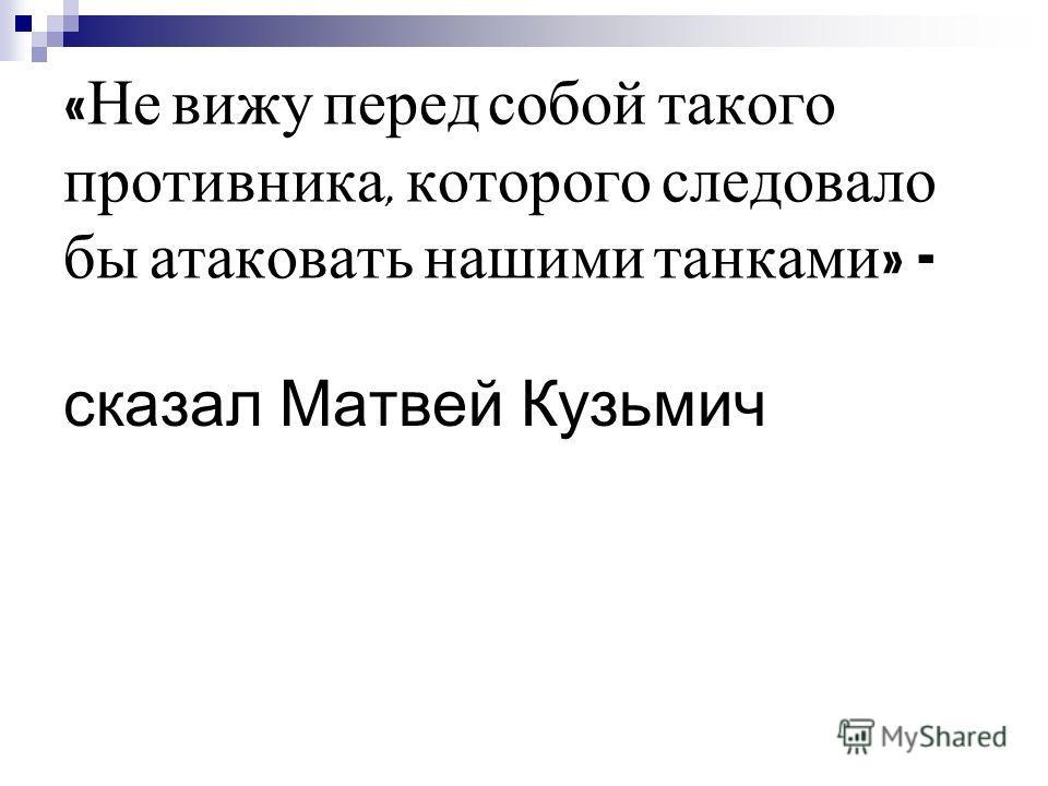 « Не вижу перед собой такого противника, которого следовало бы атаковать нашими танками » - сказал Матвей Кузьмич