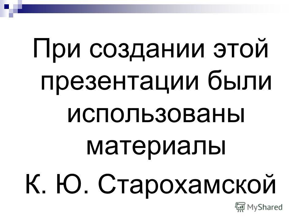 При создании этой презентации были использованы материалы К. Ю. Старохамской