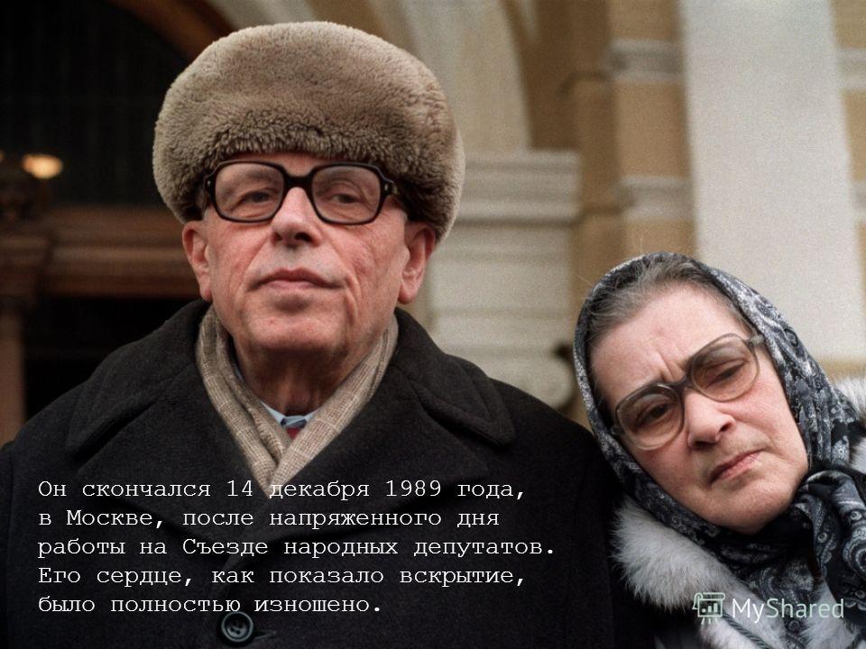 Он скончался 14 декабря 1989 года, в Москве, после напряженного дня работы на Съезде народных депутатов. Его сердце, как показало вскрытие, было полностью изношено.