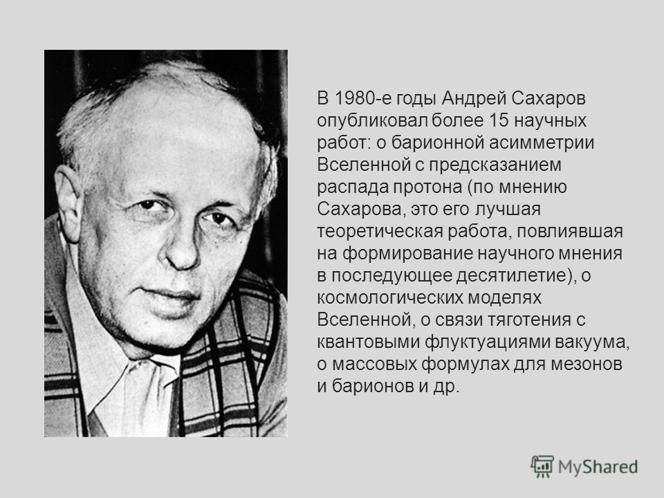 В 1980-е годы Андрей Сахаров опубликовал более 15 научных работ: о барионной асимметрии Вселенной с предсказанием распада протона (по мнению Сахарова, это его лучшая теоретическая работа, повлиявшая на формирование научного мнения в последующее десят