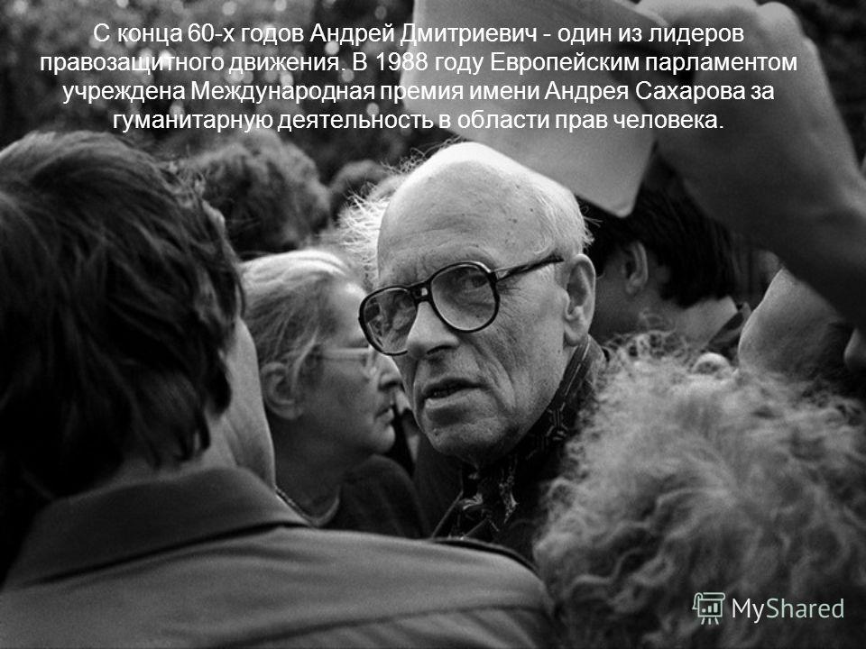 С конца 60-х годов Андрей Дмитриевич - один из лидеров правозащитного движения. В 1988 году Европейским парламентом учреждена Международная премия имени Андрея Сахарова за гуманитарную деятельность в области прав человека.