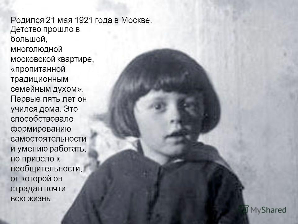 Родился 21 мая 1921 года в Москве. Детство прошло в большой, многолюдной московской квартире, «пропитанной традиционным семейным духом». Первые пять лет он учился дома. Это способствовало формированию самостоятельности и умению работать, но привело к
