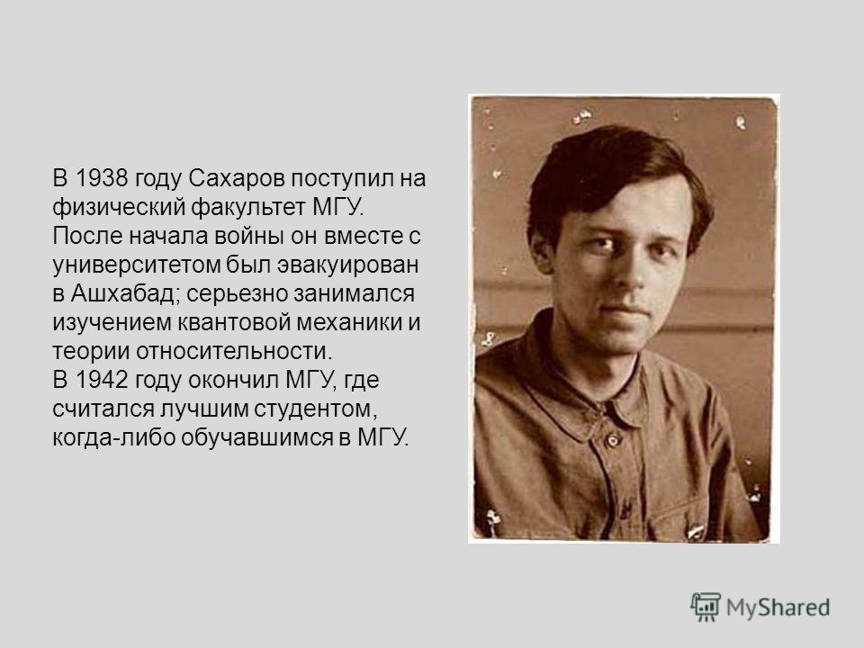 В 1938 году Сахаров поступил на физический факультет МГУ. После начала войны он вместе с университетом был эвакуирован в Ашхабад; серьезно занимался изучением квантовой механики и теории относительности. В 1942 году окончил МГУ, где считался лучшим с