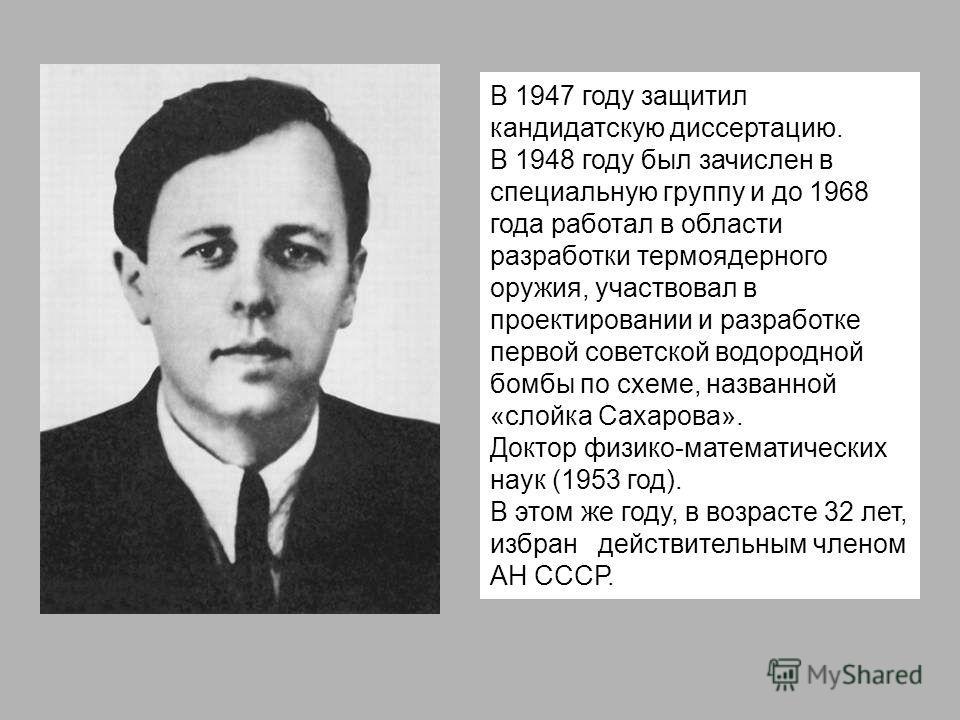 В 1947 году защитил кандидатскую диссертацию. В 1948 году был зачислен в специальную группу и до 1968 года работал в области разработки термоядерного оружия, участвовал в проектировании и разработке первой советской водородной бомбы по схеме, названн