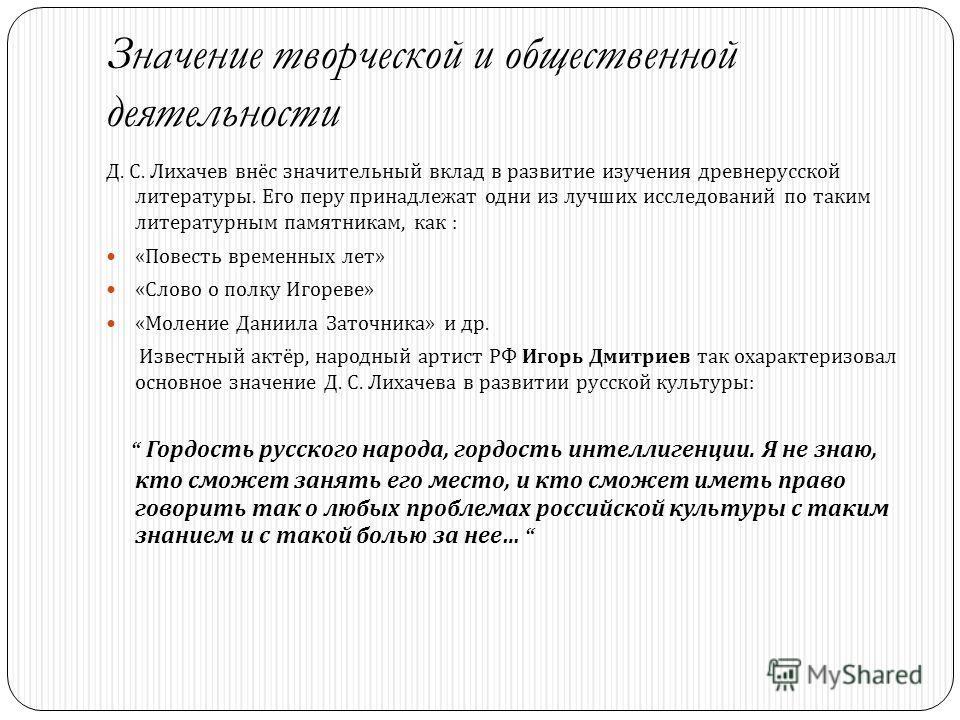 Значение творческой и общественной деятельности Д. С. Лихачев внёс значительный вклад в развитие изучения древнерусской литературы. Его перу принадлежат одни из лучших исследований по таким литературным памятникам, как : « Повесть временных лет » « С