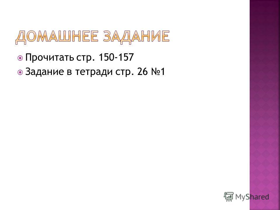 Прочитать стр. 150-157 Задание в тетради стр. 26 1