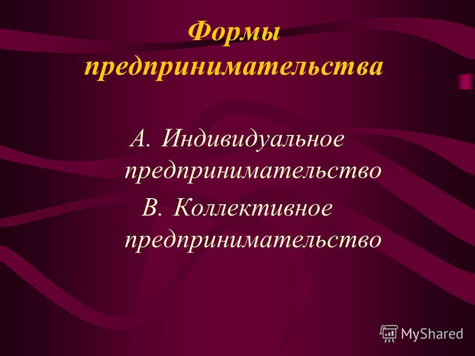 Формы предпринимательства A.Индивидуальное предпринимательство B.Коллективное предпринимательство