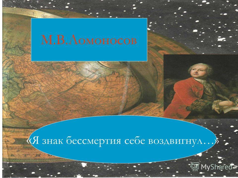 М.В.Ломоносов « Я знак бессмертия себе воздвигнул…»