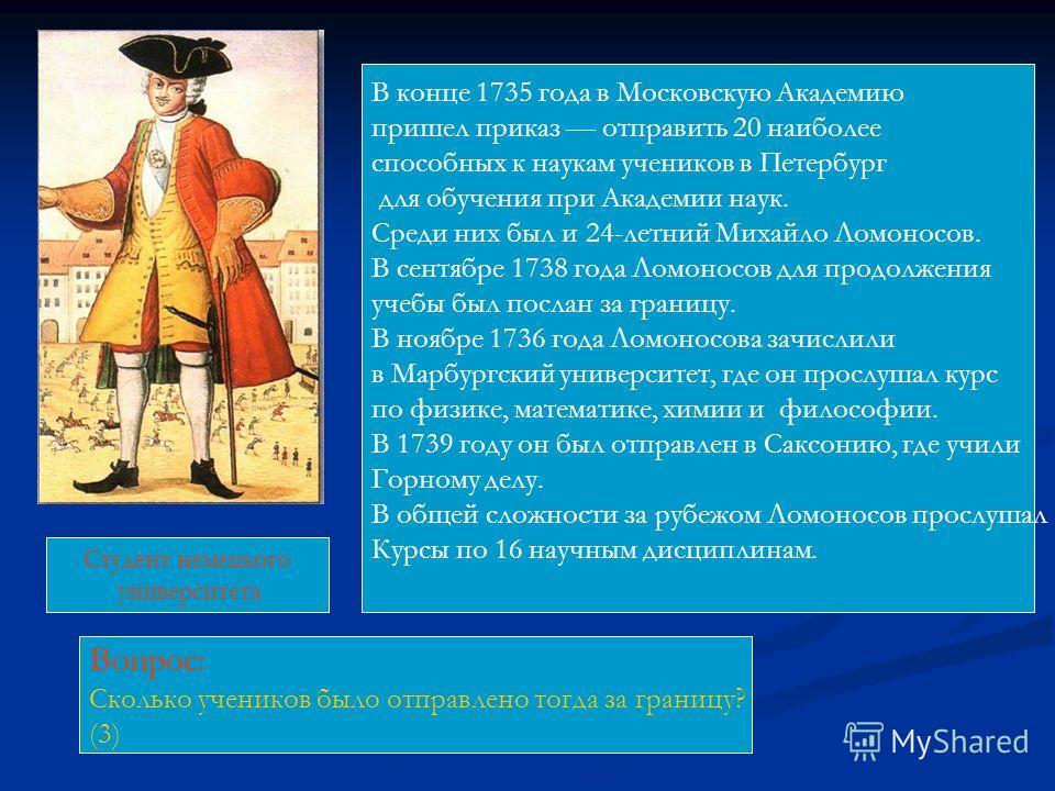 В конце 1735 года в Московскую Академию пришел приказ отправить 20 наиболее способных к наукам учеников в Петербург для обучения при Академии наук. Среди них был и 24-летний Михайло Ломоносов. В сентябре 1738 года Ломоносов для продолжения учебы был