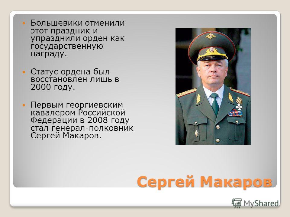 Сергей Макаров Большевики отменили этот праздник и упразднили орден как государственную награду. Статус ордена был восстановлен лишь в 2000 году. Первым георгиевским кавалером Российской Федерации в 2008 году стал генерал-полковник Сергей Макаров.